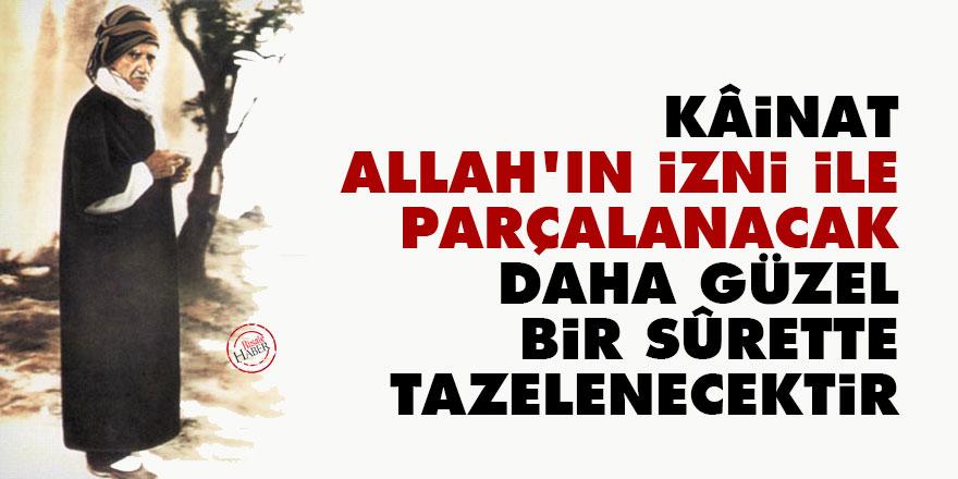Bediüzzaman: Kâinat, Allah'ın izni ile parçalanacak, daha güzel bir sûrette tazelenecektir