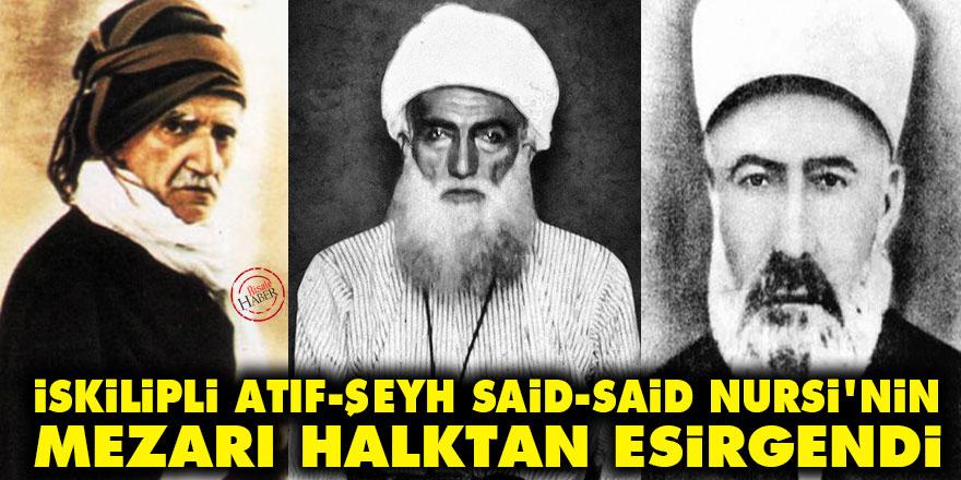 İskilipli Atıf, Şeyh Said ve Said Nursi'nin mezarı halktan esirgendi