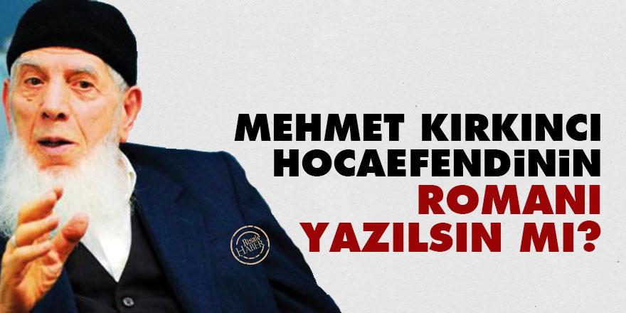 Mehmet Kırkıncı Hocaefendinin romanı yazılsın mı?