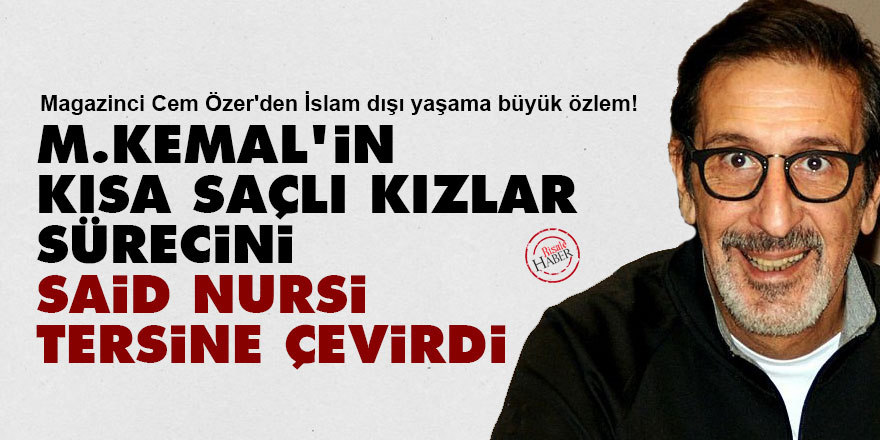 M.Kemal'in kısa saçlı kızlar sürecini Said Nursi tersine çevirdi