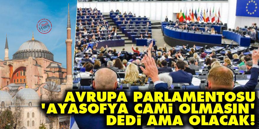 Avrupa Parlamentosu 'Ayasofya cami olmasın' dedi ama olacak!