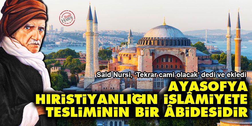 Said Nursi: Ayasofya, Hıristiyanlığın İslâmiyete tesliminin bir âbidesidir