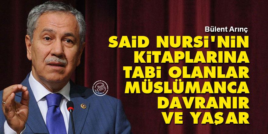 Bülent Arınç: Said Nursi'nin kitaplarına tabi olanlar Müslümanca davranır ve yaşar