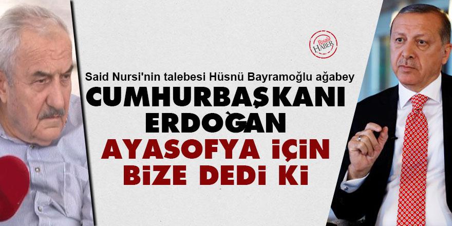 Said Nursi'nin talebesi Hüsnü ağabey: Cumhurbaşkanı Erdoğan, Ayasofya için bize dedi ki