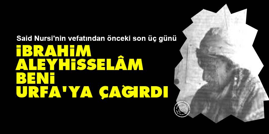 Said Nursi'nin vefatından önceki son üç günü: İbrahim Aleyhisselâm beni Urfa'ya çağırdı