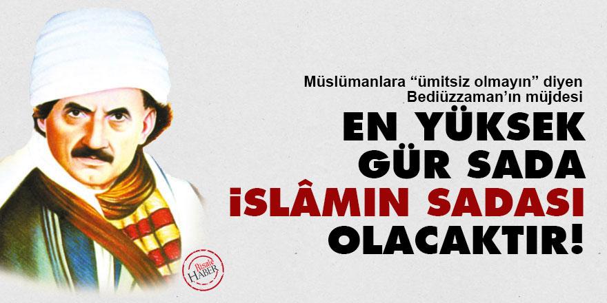 Bediüzzaman'dan Müslümanlara müjde: En yüksek gür sada İslâmın sadası olacaktır!
