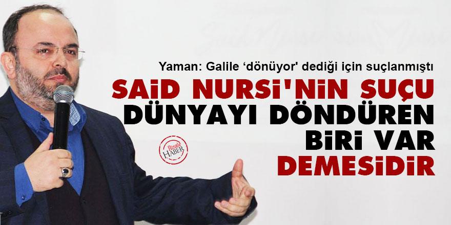 Said Nursi'nin suçu 'Dünyayı döndüren biri var' demesidir