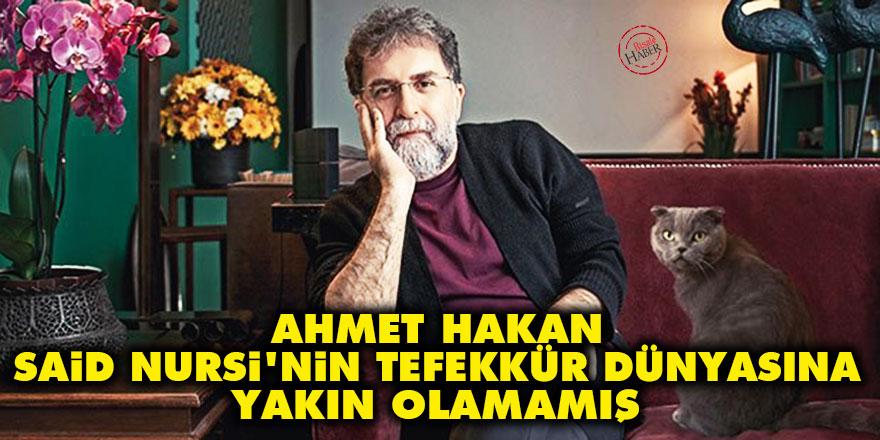 Ahmet Hakan, Said Nursi'nin tefekkür dünyasına yakın olamamış