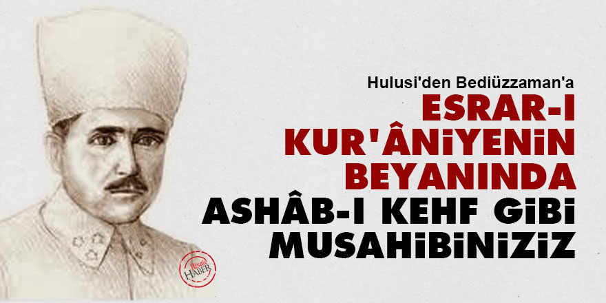 Hulusi: Esrar-ı Kur'âniyenin beyanında 'Ashâb-ı Kehf' gibi musahibiniziz