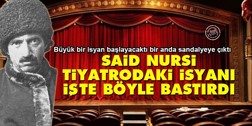 Said Nursi, tiyatrodaki isyanı işte böyle bastırdı