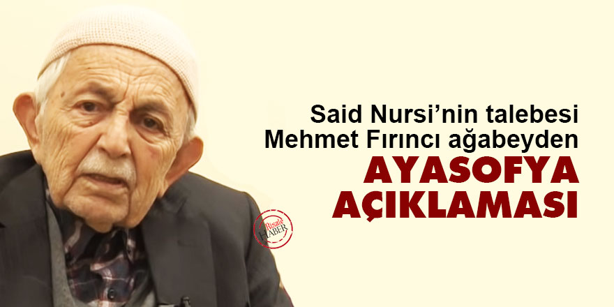 Said Nursi'nin talebesi Mehmet Fırıncı ağabeyden Ayasofya açıklaması