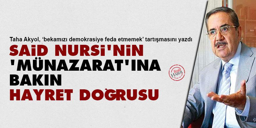 Taha Akyol: Said Nursi'nin 'Münazarat'ına bakın, hayret doğrusu