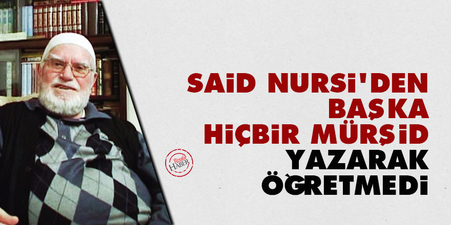 Said Nursi'den başka hiçbir mürşid yazarak öğretmedi