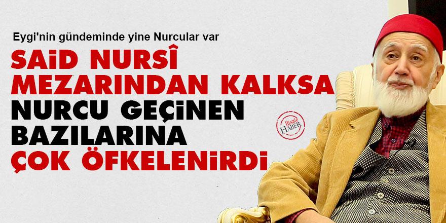 Said Nursî, mezarından kalksa Nurcu geçinen bazılarına çok öfkelenirdi