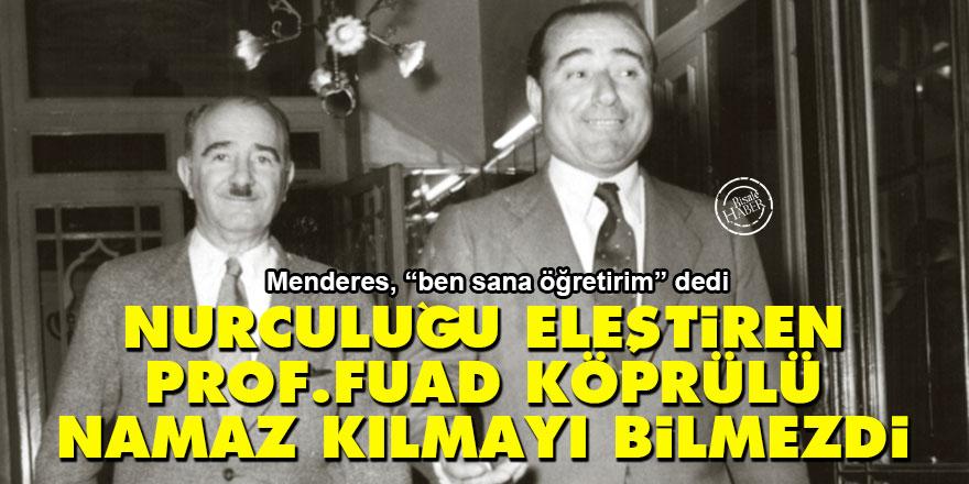 Nurculuğu eleştiren Prof. Fuad Köprülü namaz kılmayı bilmezdi