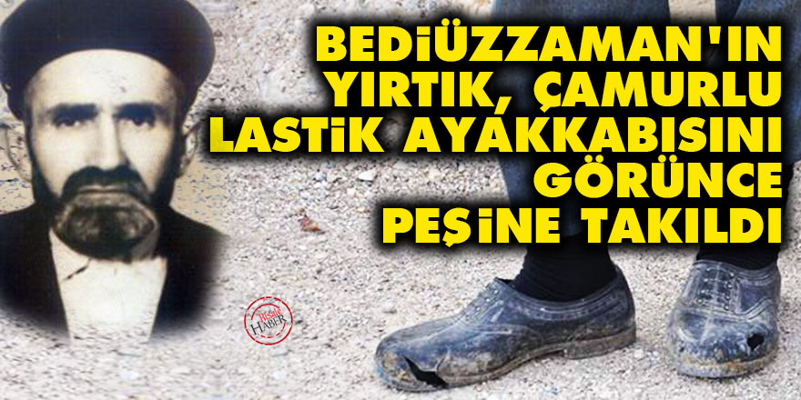 Bediüzzaman'ın yırtık, çamurlu lastik ayakkabısını görünce peşine takıldı