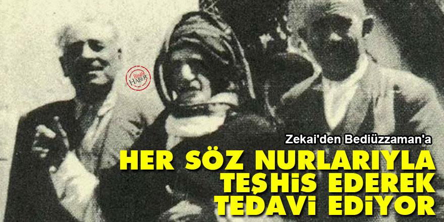Zekai'den Bediüzzaman'a: Her söz nurlarıyla teşhis ederek tedavi ediyor