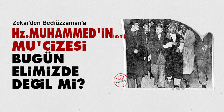 Zekai'den Bediüzzaman'a: Hz. Muhammed'in (asm) mu'cizesi bugün elimizde değil mi?