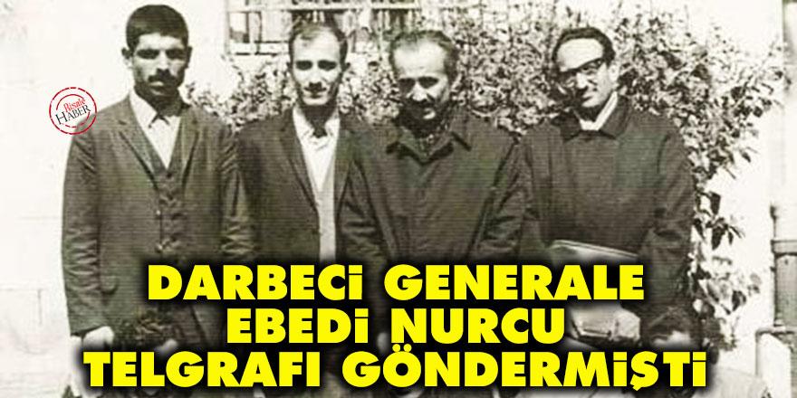 Darbeci generale 'ebedi Nurcu' telgrafı göndermişti