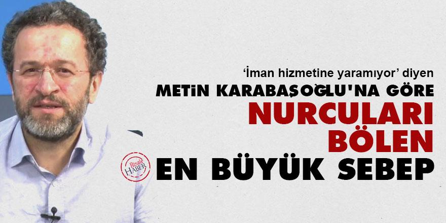 Metin Karabaşoğlu'na göre Nurcuları bölen en büyük sebep