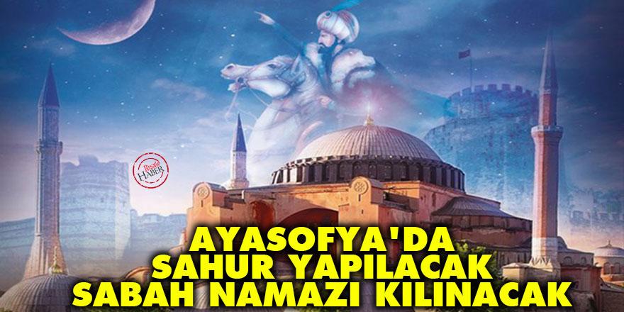 Ayasofya'da sahur yapılacak, sabah namazı kılınacak