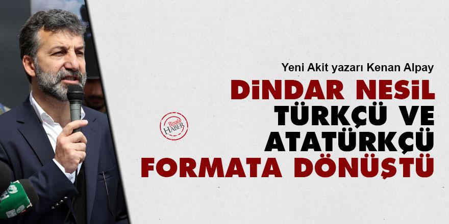 Yeni Akit yazarı Alpay: Dindar nesil, Türkçü ve Atatürkçü formata dönüştü