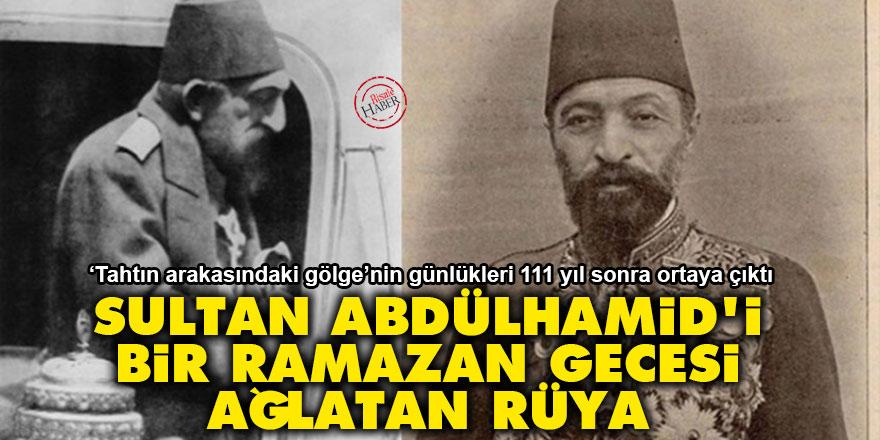 Sultan Abdülhamid'i bir ramazan gecesi ağlatan rüya