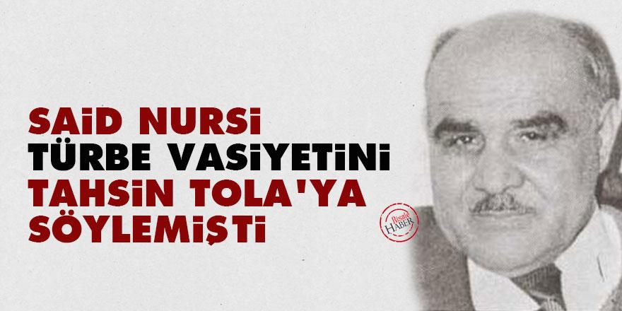 Said Nursi, türbe vasiyetini Tahsin Tola'ya söylemişti