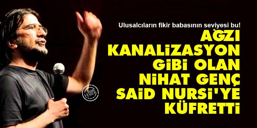 Ağzı kanalizasyon gibi olan Nihat Genç, Said Nursi'ye küfretti