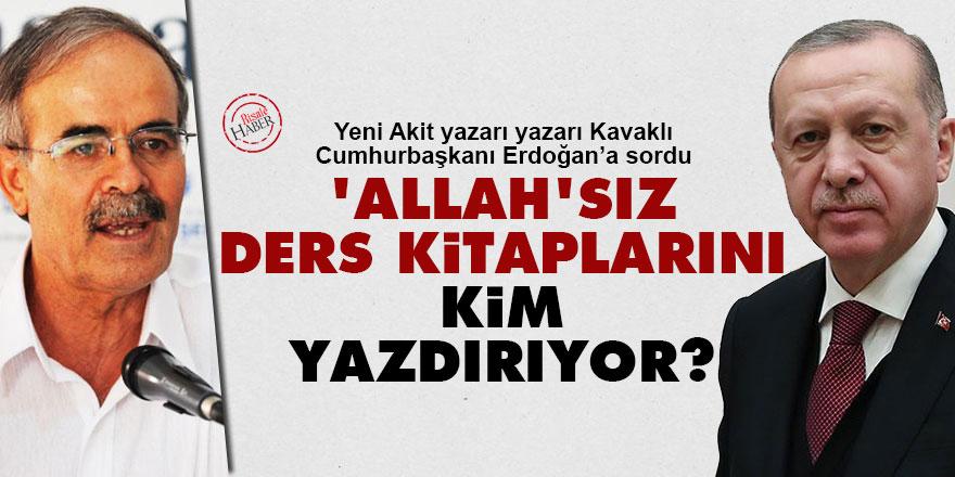 Kavaklı'dan Cumhurbaşkanı Erdoğan'a: Allah'sız ders kitaplarını kim yazdırıyor?