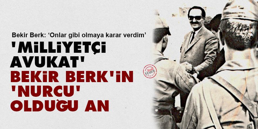 'Milliyetçi Avukat' Bekir Berk'in 'Nurcu' olduğu an