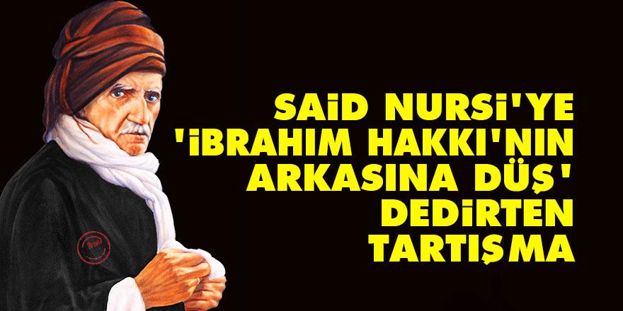 Said Nursi'ye 'İbrahim Hakkı'nın arkasına düş' dedirten tartışma