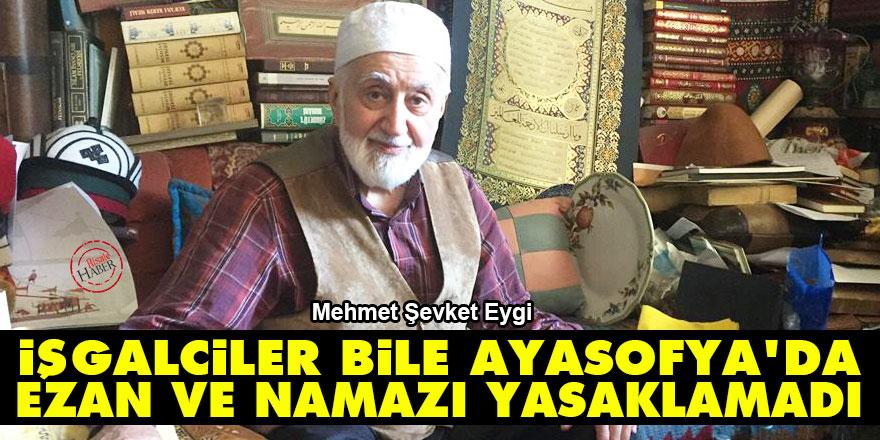 İşgalciler bile Ayasofya'da ezan ve namazı yasaklamadı