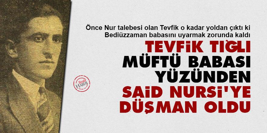 Tevfik Tığlı, müftü babası yüzünden Said Nursi'ye düşman oldu