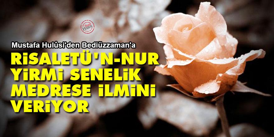 Mustafa Hulûsi'den Bediüzzaman'a: Risaletü'n-Nur yirmi senelik medrese ilmini veriyor