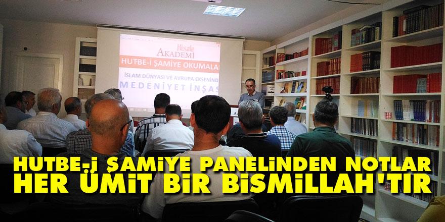 Hutbe-i Şamiye panelinden notlar: Her ümit bir Bismillah'tır