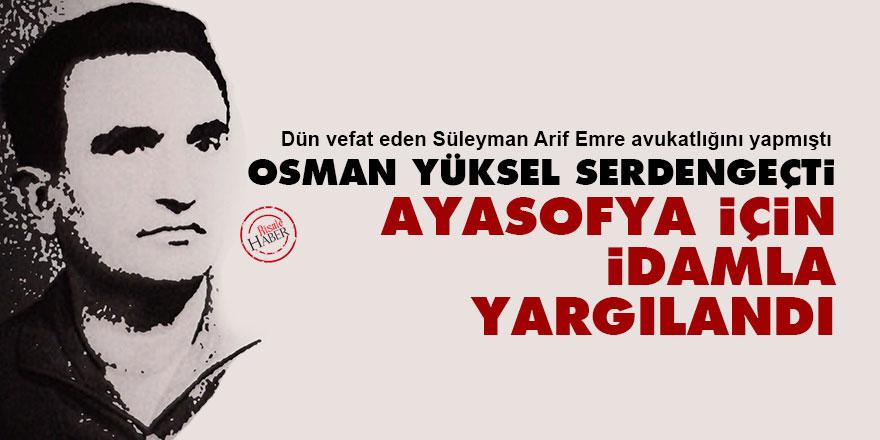 Osman Yüksel Serdengeçti Ayasofya için idamla yargılandı