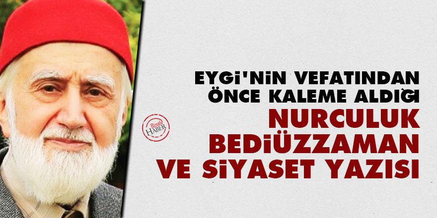 Eygi'nin vefatından önce kaleme aldığı Nurculuk, Bediüzzaman ve siyaset yazısı