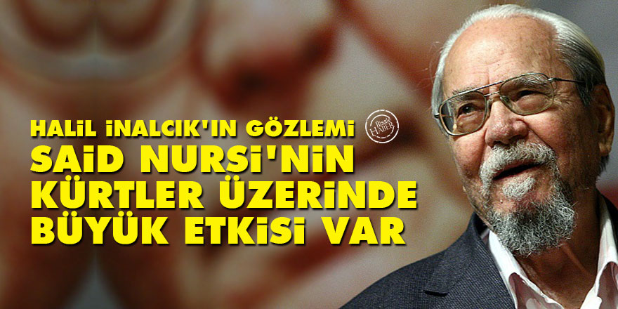 Halil İnalcık: Said Nursi'nin Kürtler üzerinde büyük etkisi var