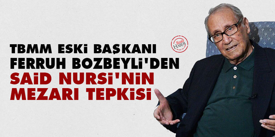 TBMM eski Başkanı Bozbeyli'den Said Nursi'nin mezarı tepkisi