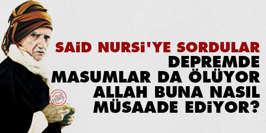 Said Nursi'ye sordular: Depremde masumlar da ölüyor, Allah buna nasıl müsaade ediyor?