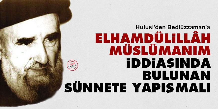 Hulusi'den Bediüzzaman'a: Elhamdülillâh Müslümanım iddiasında bulunan sünnete yapışmalı