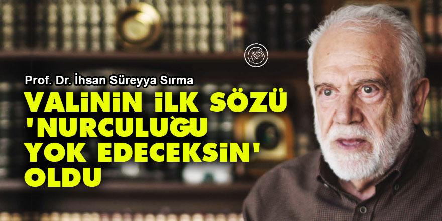 İhsan Süreyya Sırma: Valinin ilk sözü 'Nurculuğu yok edeceksin' oldu