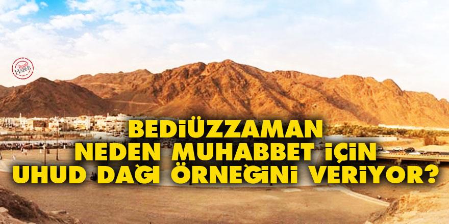 Bediüzzaman neden muhabbet konusunda hep Uhud dağı örneğini veriyor?