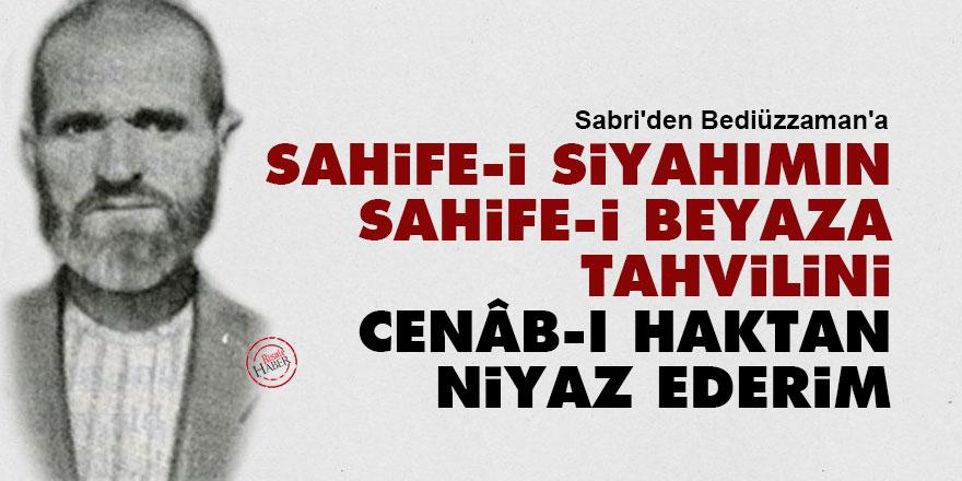 Sabri'den Bediüzzaman'a: Sahife-i siyahımın, sahife-i beyaza tahvilini, Cenâb-ı Haktan niyaz ederim