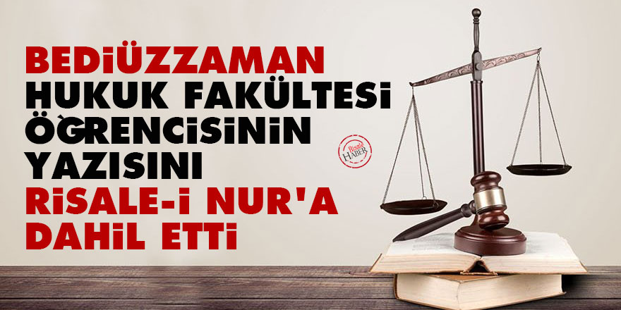 Bediüzzaman, hukuk fakültesi öğrencisinin yazısını Risale-i Nur'a dahil etti