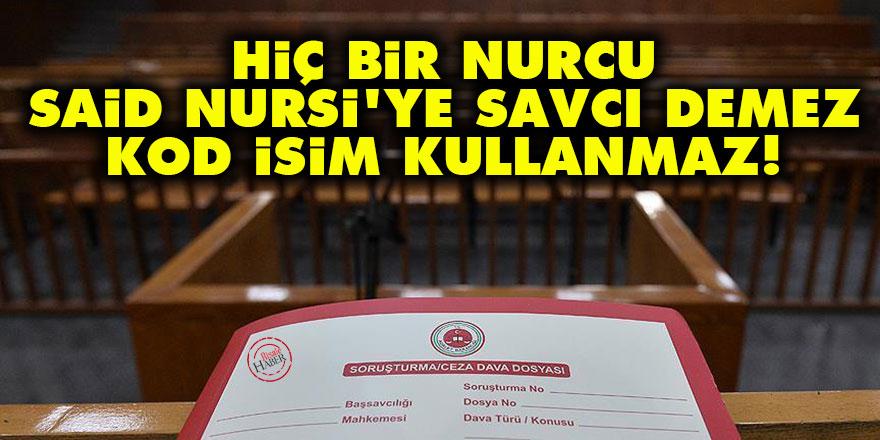 Hiç bir Nurcu Said Nursi'ye savcı demez, kod isim kullanmaz!