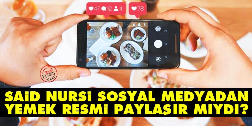 Said Nursi sosyal medyadan yemek resmi paylaşır mıydı?