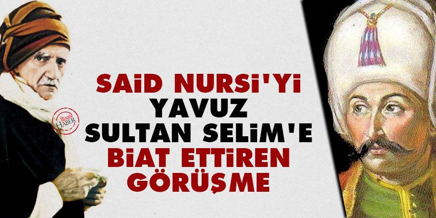 Said Nursi'yi Yavuz Sultan Selim'e biat ettiren görüşme