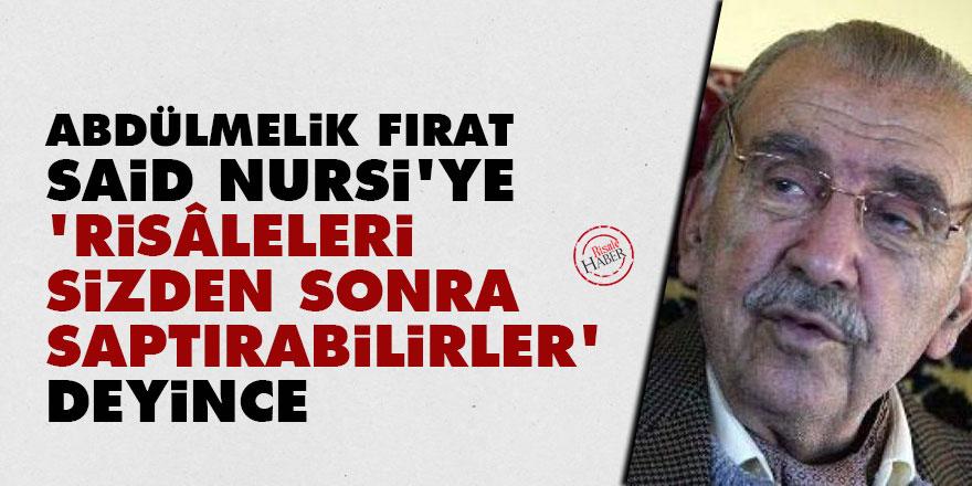 Abdülmelik Fırat Said Nursi'ye 'Risâleleri, sizden sonra saptırabilirler' deyince
